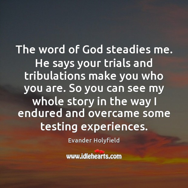 The word of God steadies me. He says your trials and tribulations Image