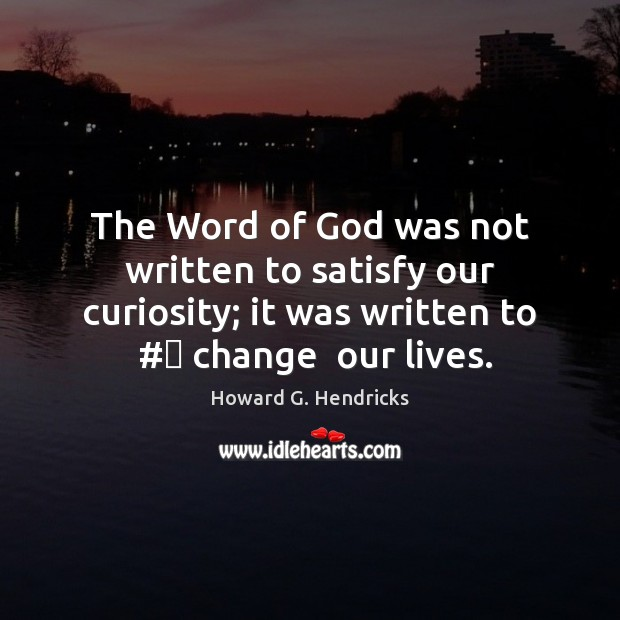 The Word of God was not written to satisfy our curiosity; it Howard G. Hendricks Picture Quote