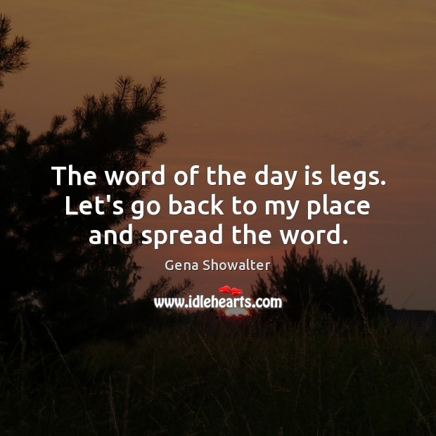 Image, The word of the day is legs. Let's go back to my place and spread the word.