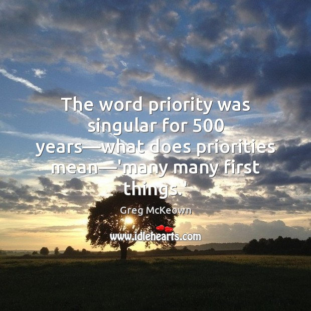 The word priority was singular for 500 years—what does priorities mean—'many Priority Quotes Image