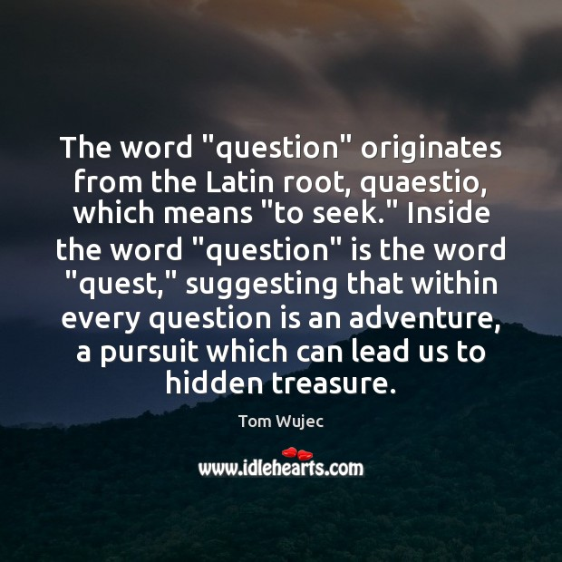"Image, The word ""question"" originates from the Latin root, quaestio, which means ""to"