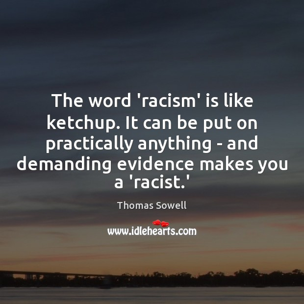 The word 'racism' is like ketchup. It can be put on practically Thomas Sowell Picture Quote