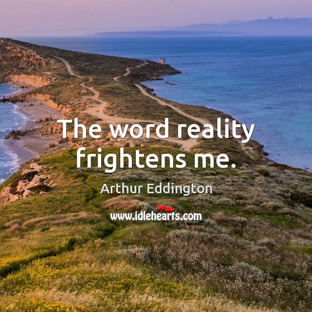 The word reality frightens me. Arthur Eddington Picture Quote