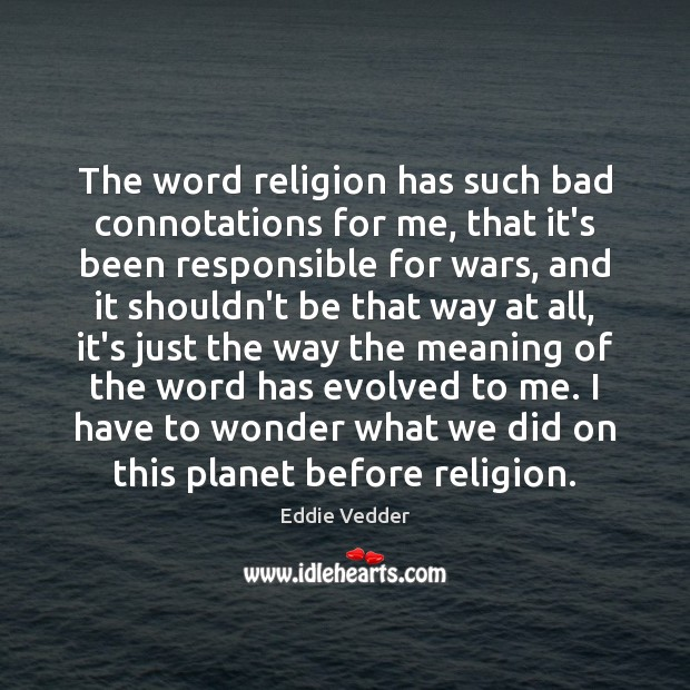 Image, The word religion has such bad connotations for me, that it's been