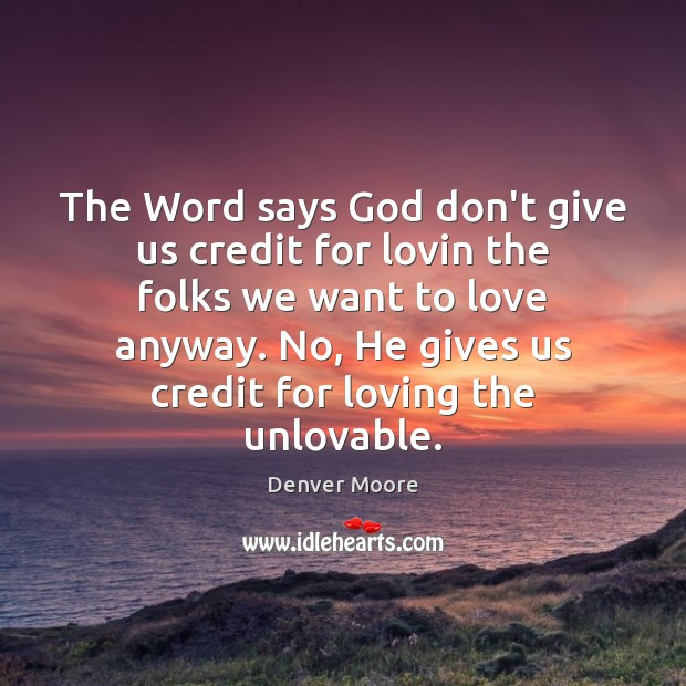The Word says God don't give us credit for lovin the folks Image