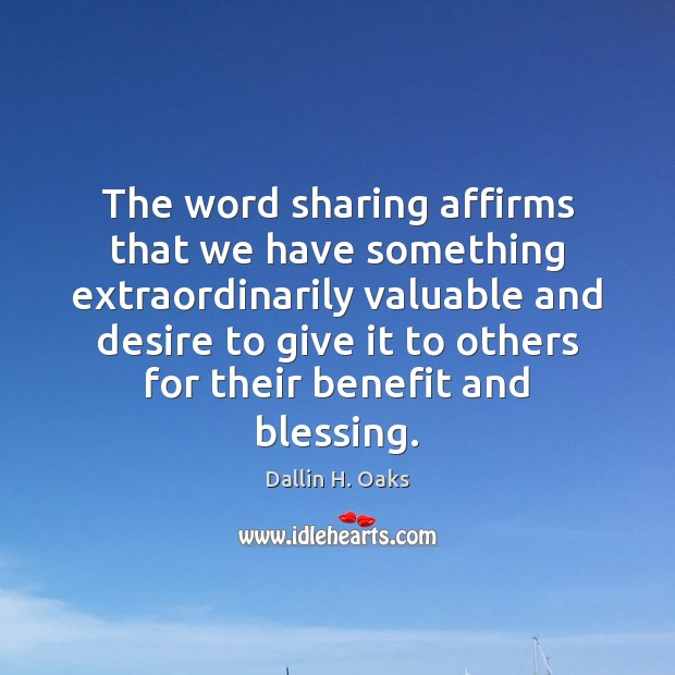 The word sharing affirms that we have something extraordinarily valuable and desire Dallin H. Oaks Picture Quote