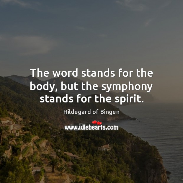 The word stands for the body, but the symphony stands for the spirit. Image