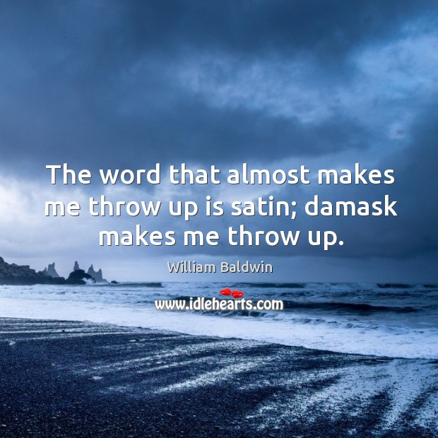 The word that almost makes me throw up is satin; damask makes me throw up. William Baldwin Picture Quote