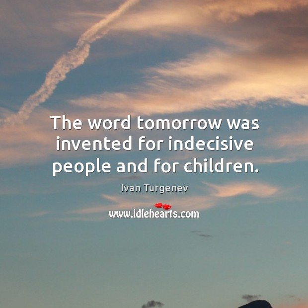 The word tomorrow was invented for indecisive people and for children. Image