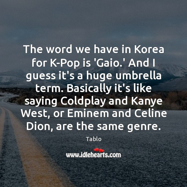 The word we have in Korea for K-Pop is 'Gaio.' And Image