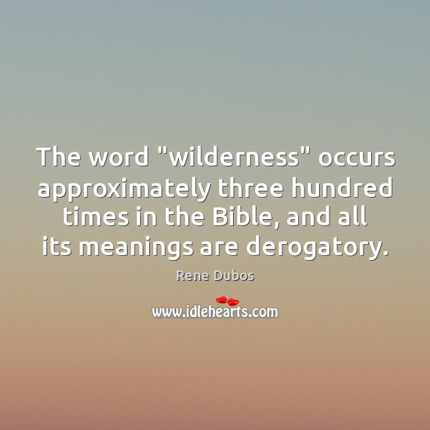 """The word """"wilderness"""" occurs approximately three hundred times in the Bible, and Rene Dubos Picture Quote"""