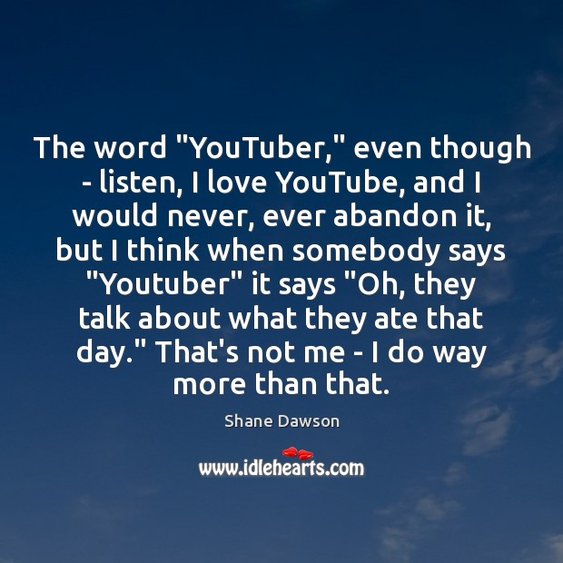 """The word """"YouTuber,"""" even though – listen, I love YouTube, and I Shane Dawson Picture Quote"""