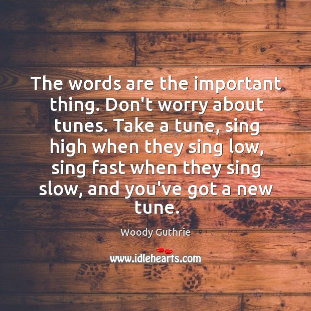 The words are the important thing. Don't worry about tunes. Take a Woody Guthrie Picture Quote