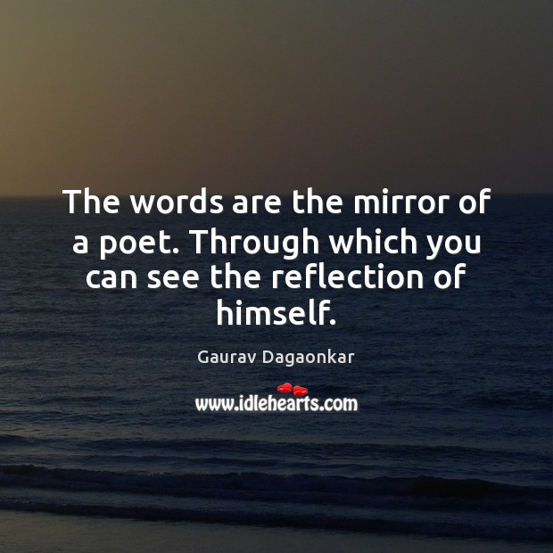 The words are the mirror of a poet. Through which you can see the reflection of himself. Image
