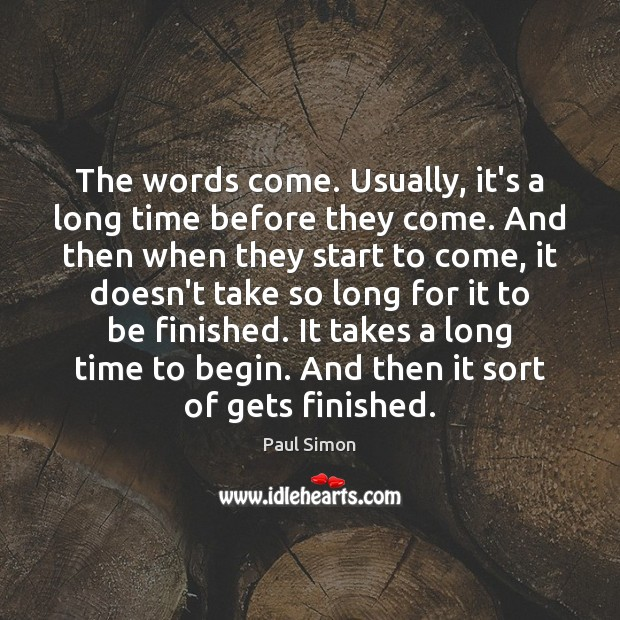 The words come. Usually, it's a long time before they come. And Paul Simon Picture Quote
