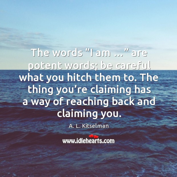 """The words """"i am …"""" are potent words; be careful what you hitch them to. Image"""