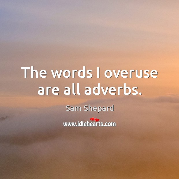 Image, The words I overuse are all adverbs.