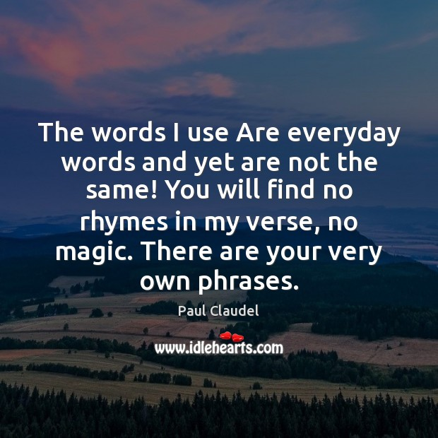 The words I use Are everyday words and yet are not the Paul Claudel Picture Quote