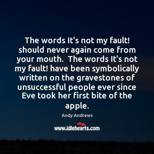 The words It's not my fault! should never again come from your Andy Andrews Picture Quote