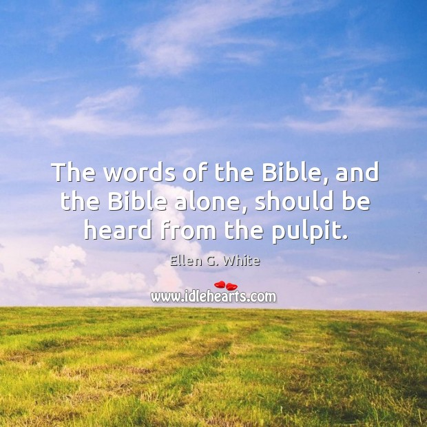 The words of the bible, and the bible alone, should be heard from the pulpit. Image