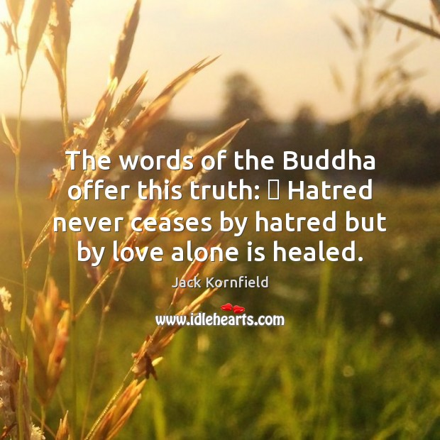 Image, The words of the Buddha offer this truth: ∼ Hatred never ceases by
