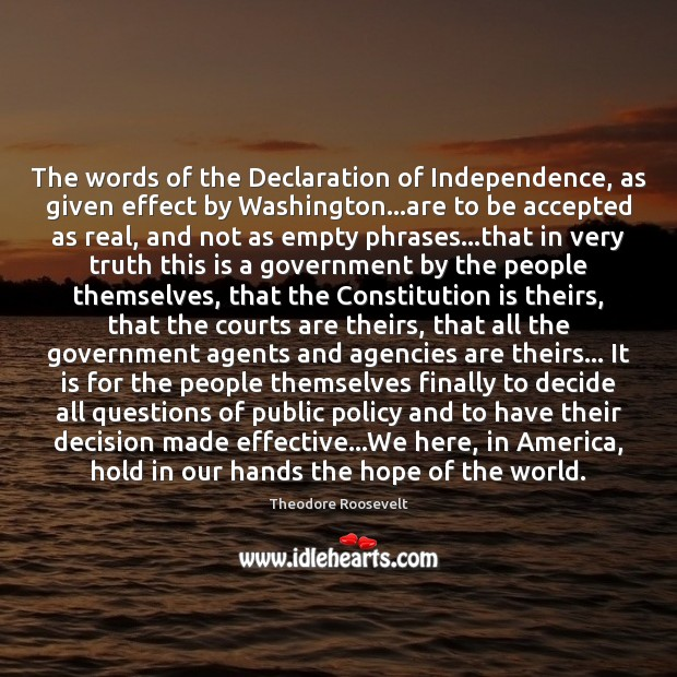 The words of the Declaration of Independence, as given effect by Washington… Theodore Roosevelt Picture Quote