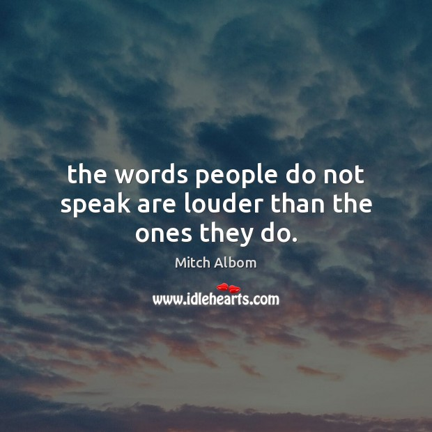 The words people do not speak are louder than the ones they do. Mitch Albom Picture Quote