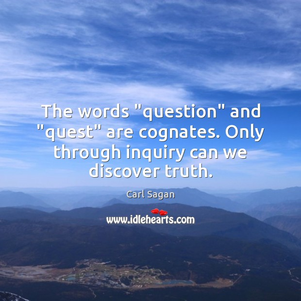 "Image, The words ""question"" and ""quest"" are cognates. Only through inquiry can we discover truth."