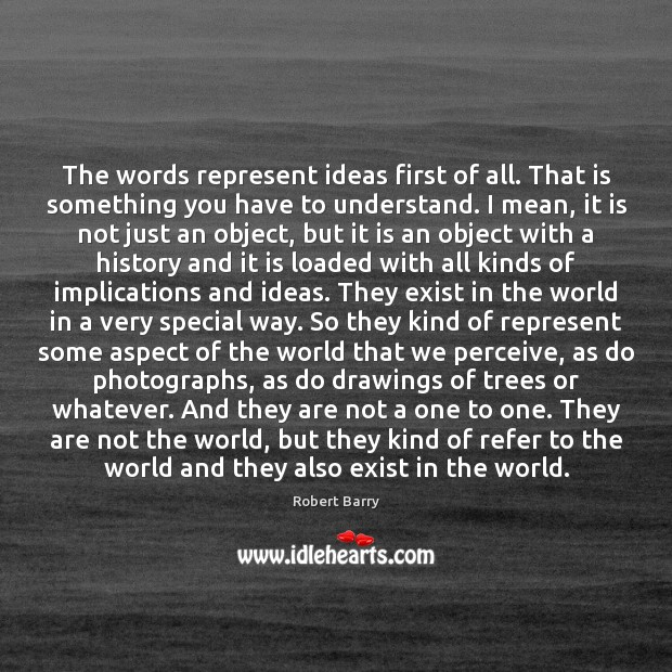 The words represent ideas first of all. That is something you have Robert Barry Picture Quote