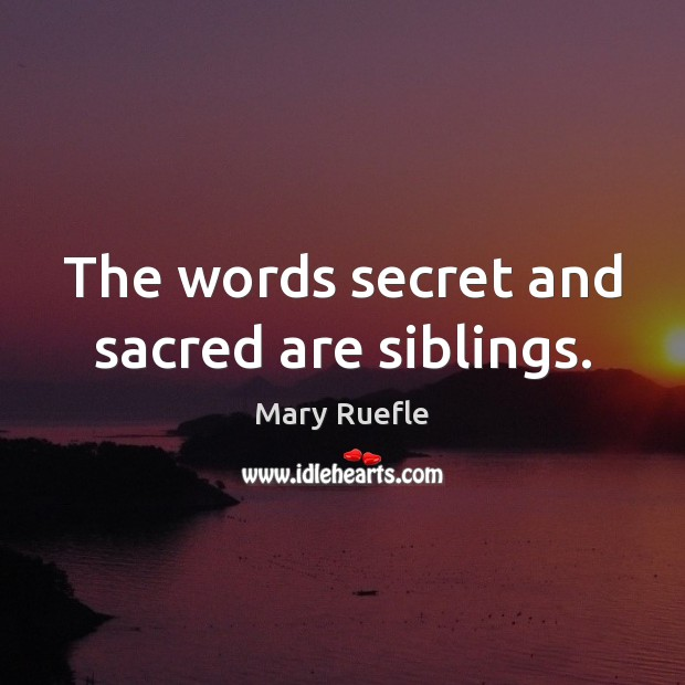 The words secret and sacred are siblings. Mary Ruefle Picture Quote