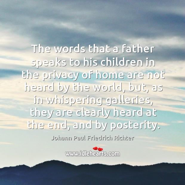 The words that a father speaks to his children in the privacy of home are not heard by the world Johann Paul Friedrich Richter Picture Quote
