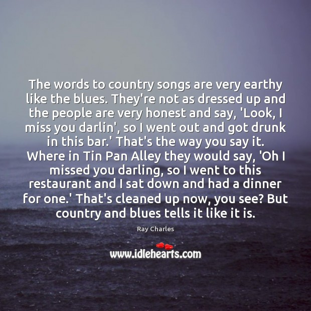 The words to country songs are very earthy like the blues. They're Image