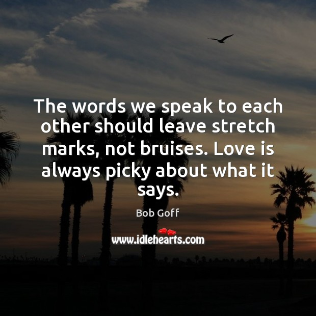 The words we speak to each other should leave stretch marks, not Bob Goff Picture Quote