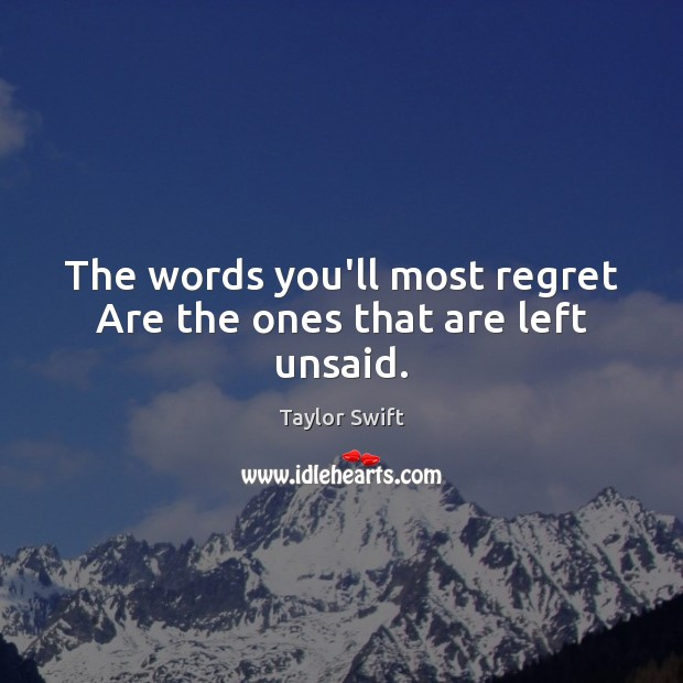 The words you'll most regret Are the ones that are left unsaid. Image
