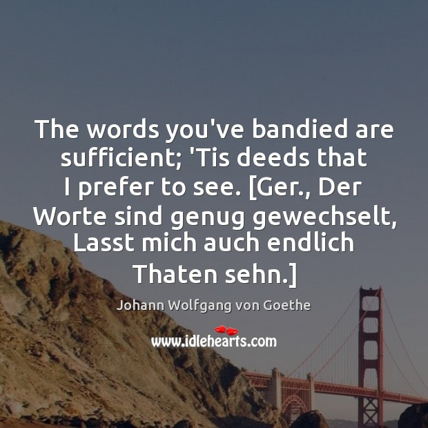 Image, The words you've bandied are sufficient; 'Tis deeds that I prefer to