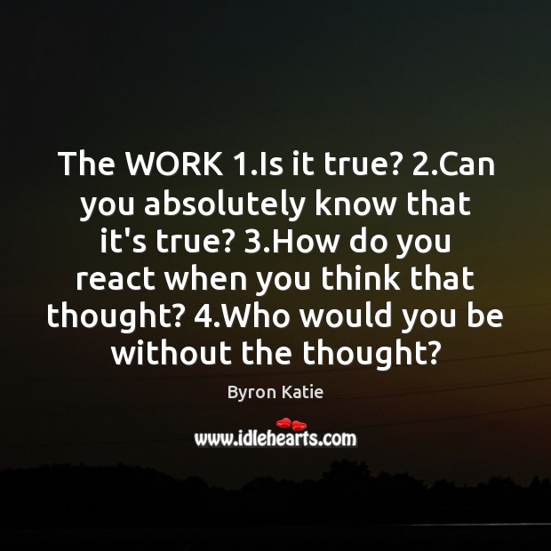 The WORK 1.Is it true? 2.Can you absolutely know that it's true? 3. Byron Katie Picture Quote