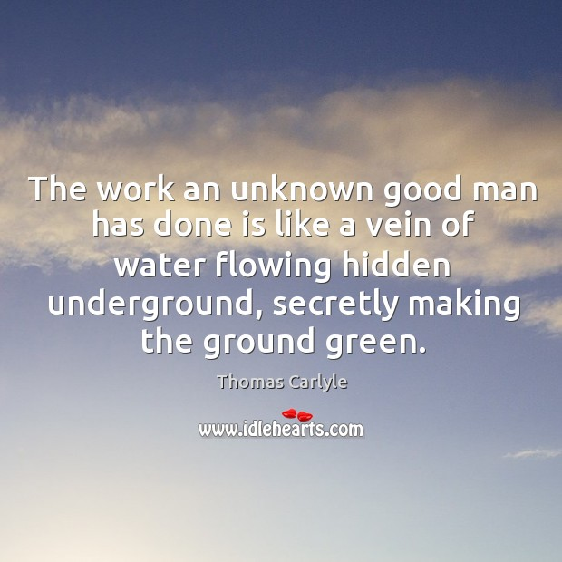 The work an unknown good man has done is like a vein of water flowing hidden underground Image