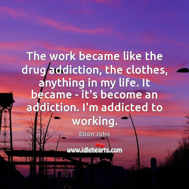 The work became like the drug addiction, the clothes, anything in my Elton John Picture Quote
