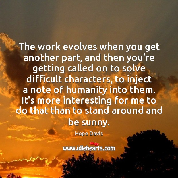 The work evolves when you get another part, and then you're getting Hope Davis Picture Quote
