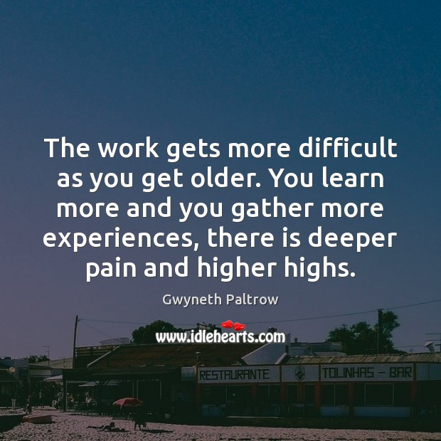 The work gets more difficult as you get older. You learn more Gwyneth Paltrow Picture Quote