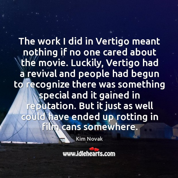 The work I did in vertigo meant nothing if no one cared about the movie. Kim Novak Picture Quote