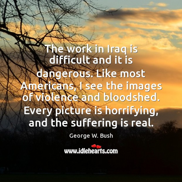 The work in Iraq is difficult and it is dangerous. Like most Image