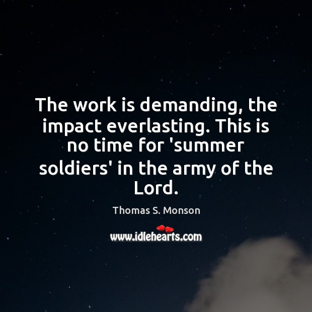 The work is demanding, the impact everlasting. This is no time for Work Quotes Image