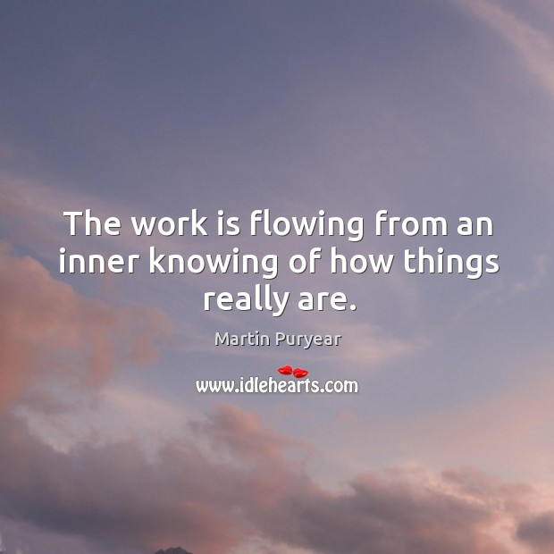 The work is flowing from an inner knowing of how things really are. Martin Puryear Picture Quote