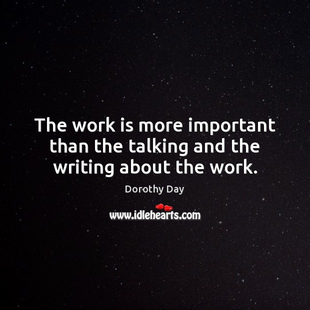 The work is more important than the talking and the writing about the work. Dorothy Day Picture Quote