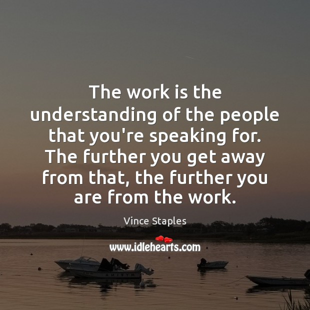 The work is the understanding of the people that you're speaking for. Vince Staples Picture Quote