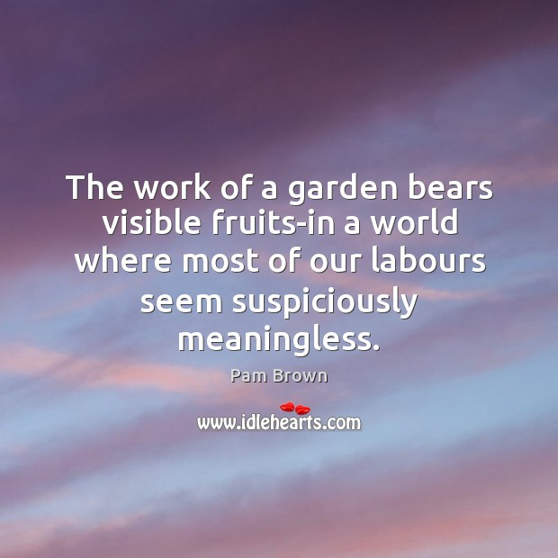 The work of a garden bears visible fruits-in a world where most Image