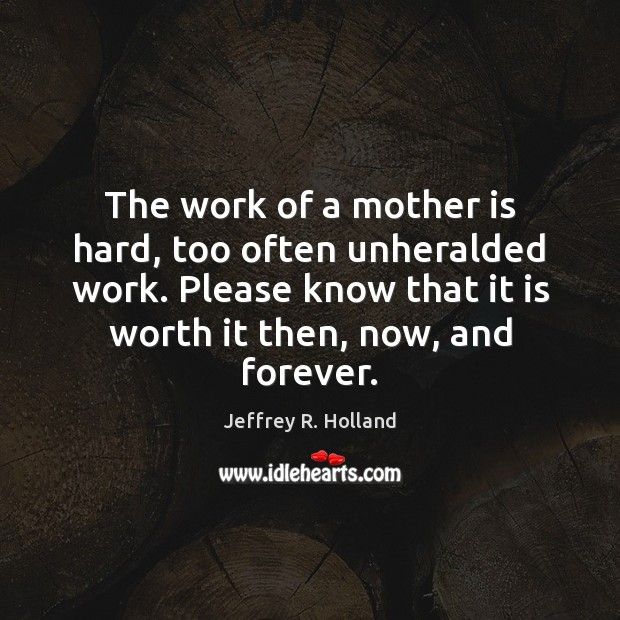 The work of a mother is hard, too often unheralded work. Please Jeffrey R. Holland Picture Quote