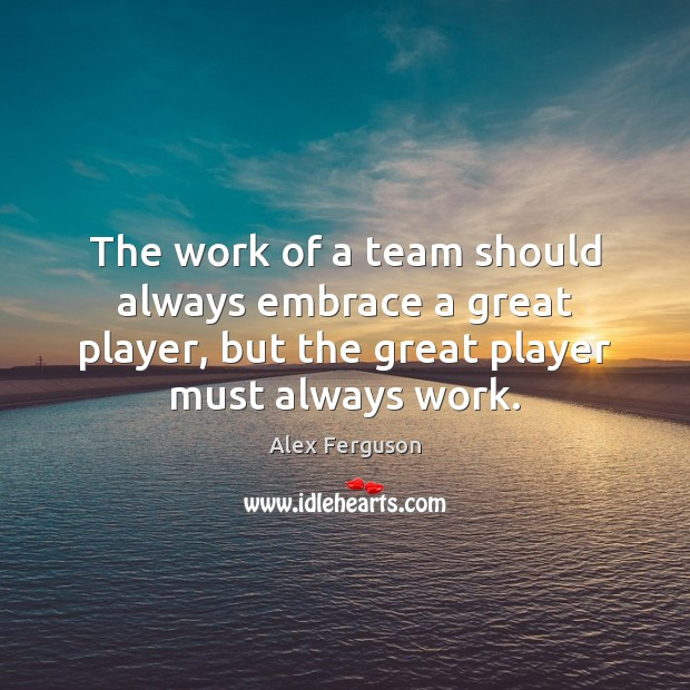 The work of a team should always embrace a great player, but Alex Ferguson Picture Quote