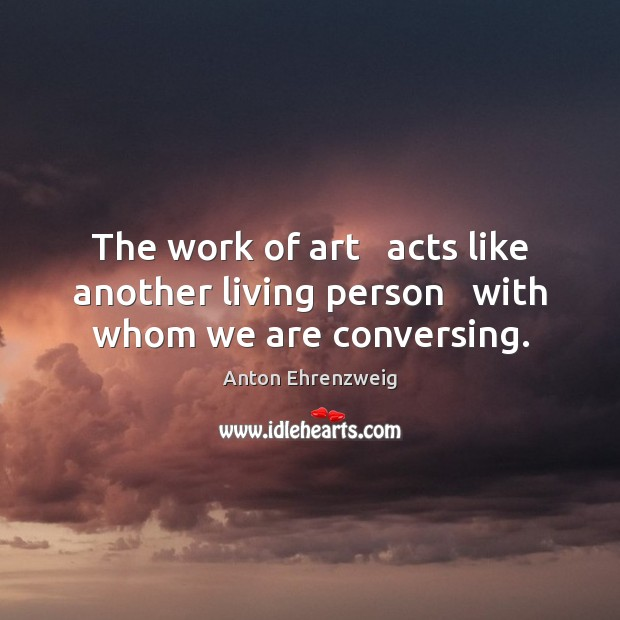 The work of art   acts like another living person   with whom we are conversing. Image